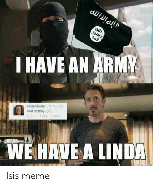 Isis Meme: au)  I HAVE AN ARM  I will destroy ISIS  . Reply . Share  ^  WE HAVE A LINDA Isis meme