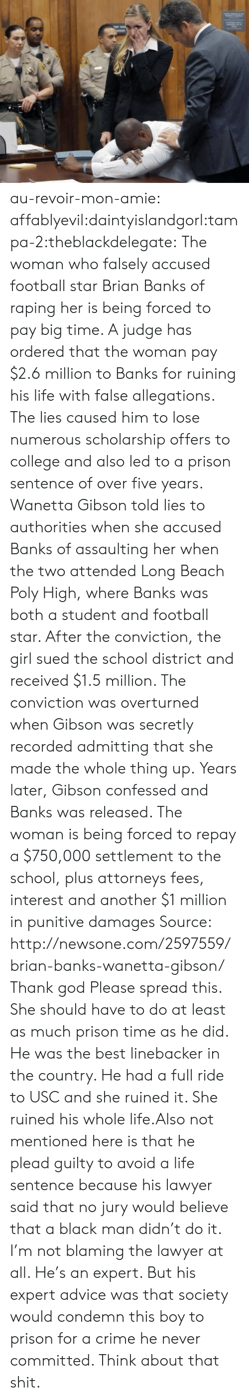 USC: au-revoir-mon-amie:  affablyevil:daintyislandgorl:tampa-2:theblackdelegate:  The woman who falsely accused football star Brian Banks of raping her is being forced to pay big time.   A judge has ordered that the woman pay $2.6 million to Banks for ruining his life with false allegations. The lies caused him to lose numerous scholarship offers to college and also led to a prison sentence of over five years.  Wanetta Gibson told lies to authorities when she accused Banks of assaulting her when the two attended Long Beach Poly High, where Banks was both a student and football star.   After the conviction, the girl sued the school district and received $1.5 million. The conviction was overturned when Gibson was secretly recorded admitting that she made the whole thing up.  Years later, Gibson confessed and Banks was released. The woman is being forced to repay a $750,000 settlement to the school, plus attorneys fees, interest and another $1 million in punitive damages  Source: http://newsone.com/2597559/brian-banks-wanetta-gibson/  Thank god  Please spread this. She should have to do at least as much prison time as he did.   He was the best linebacker in the country. He had a full ride to USC and she ruined it. She ruined his whole life.Also not mentioned here is that he plead guilty to avoid a life sentence because his lawyer said that no jury would believe that a black man didn't do it. I'm not blaming the lawyer at all. He's an expert. But his expert advice was that society would condemn this boy to prison for a crime he never committed. Think about that shit.