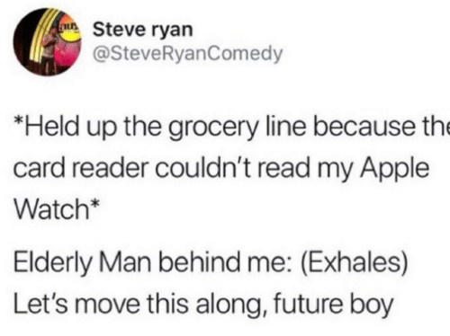 Held: au Steve ryan  @SteveRyanComedy  *Held up the grocery line because the  card reader couldn't read my Apple  Watch*  Elderly Man behind me: (Exhales)  Let's move this along, future boy