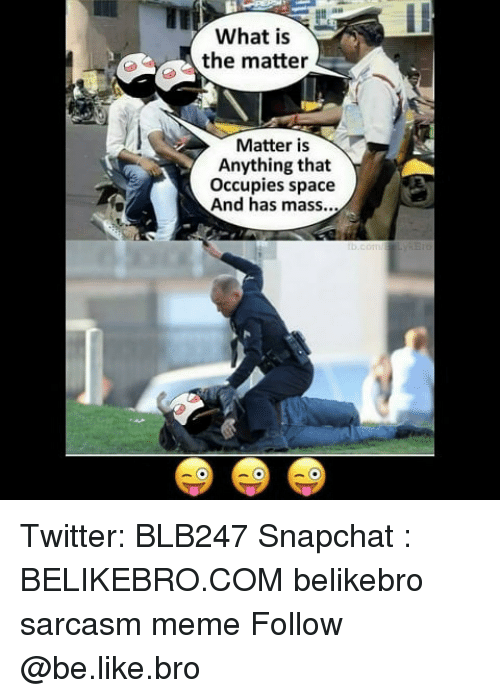 Be Like, Meme, and Memes: au  What is  , the matter  Matter is  Anything that  Occupies space  And has mass... Twitter: BLB247 Snapchat : BELIKEBRO.COM belikebro sarcasm meme Follow @be.like.bro