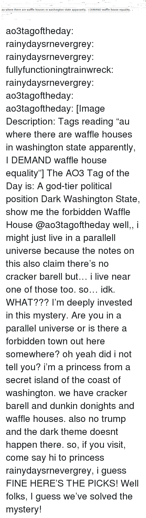 """cracker: au where there are waffle houses in washington state apparantly, i DEMAND waffle house equality, .  . ao3tagoftheday:  rainydaysrnevergrey:  rainydaysrnevergrey:  fullyfunctioningtrainwreck:  rainydaysrnevergrey:   ao3tagoftheday:  ao3tagoftheday:   [Image Description: Tags reading """"au where there are waffle houses in washington state apparently, I DEMAND waffle house equality""""]  The AO3 Tag of the Day is: A god-tier political position    Dark Washington State, show me the forbidden Waffle House  @ao3tagoftheday well,, i might just live in a parallell universe because the notes on this also claim there's no cracker barell but… i live near one of those too. so… idk.   WHAT??? I'm deeply invested in this mystery. Are you in a parallel universe or is there a forbidden town out here somewhere?  oh yeah did i not tell you? i'm a princess from a secret island of the coast of washington. we have cracker barell and dunkin donights and waffle houses. also no trump and the dark theme doesnt happen there. so, if you visit, come say hi to princess rainydaysrnevergrey, i guess  FINE HERE'S THE PICKS!  Well folks, I guess we've solved the mystery!"""