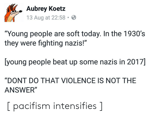 """aubrey: Aubrey Koetz  13 Aug at 22:58  """"Young people are soft today. In the 1930's  they were fighting nazis!""""  [young people beat up some nazis in 2017]  """"DONT DO THAT VIOLENCE IS NOT THE  ANSWER"""" [ pacifism intensifies ]"""