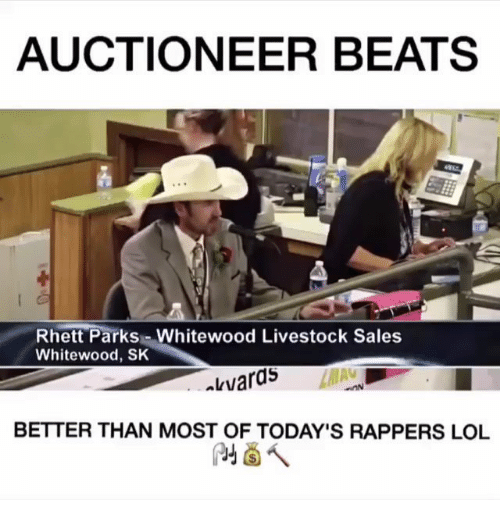 Lol, Memes, and Beats: AUCTIONEER BEATS  Rhett Parks Whitewood Livestock Sales  Whitewood, SK  kvaras  BETTER THAN MOST OF TODAY'S RAPPERS LOL
