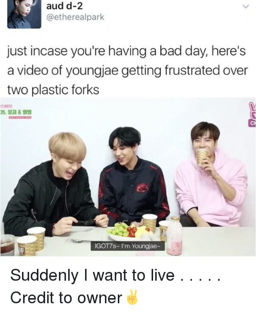 Bad, Bad Day, and Memes: aud d-2  etherealpark  just incase you're having a bad day, here's  a video of youngjae getting frustrated over  two plastic forks  IGOT7s- I'm Youngjae- Suddenly I want to live . . . . . Credit to owner✌