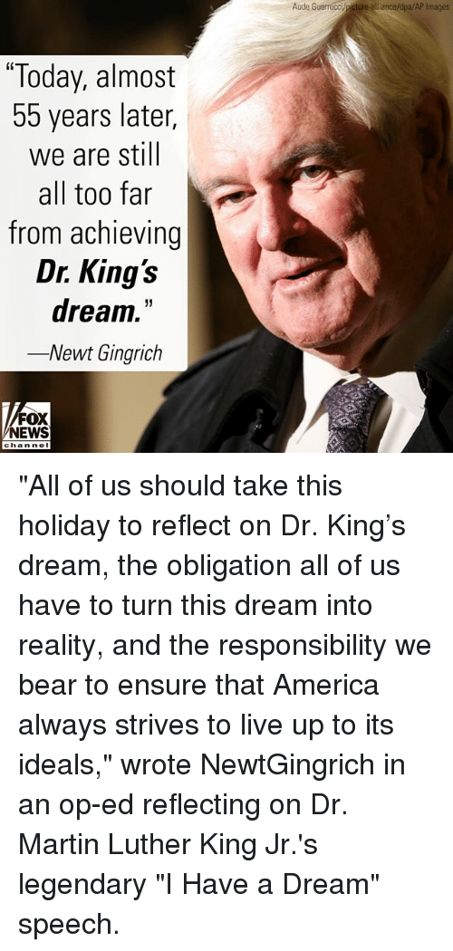 "A Dream, America, and Martin: Aude Guerrucci/picture-alliance/dpa/AP Images  ""Today, almost  55 years later,  we are still  all too far  from achieving  Dr. King's  dream.""  -Newt Gingrich  FOX  NEWS  chan noI ""All of us should take this holiday to reflect on Dr. King's dream, the obligation all of us have to turn this dream into reality, and the responsibility we bear to ensure that America always strives to live up to its ideals,"" wrote NewtGingrich in an op-ed reflecting on Dr. Martin Luther King Jr.'s legendary ""I Have a Dream"" speech."