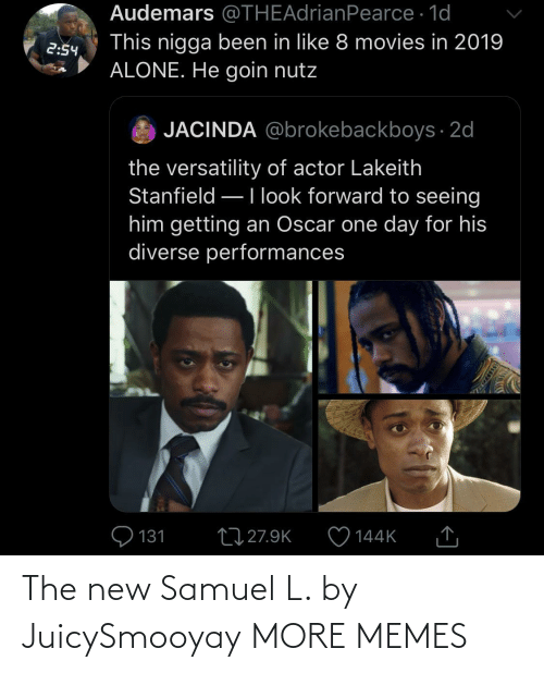 Forward: Audemars @THEAdrianPearce · 1d  This nigga been in like 8 movies in 2019  ALONE. He goin nutz  2:54  JACINDA @brokebackboys · 2d  the versatility of actor Lakeith  Stanfield –Ilook forward to seeing  him getting an Oscar one day for his  diverse performances  Q 131  27 27.9K  144K  SSDEDT The new Samuel L. by JuicySmooyay MORE MEMES