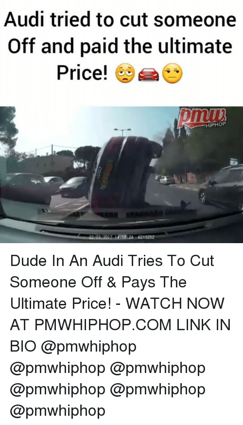 Dude, Memes, and Audi: Audi tried to cut someone  Off and paid the ultimate  Price!  HIPHOP Dude In An Audi Tries To Cut Someone Off & Pays The Ultimate Price! - WATCH NOW AT PMWHIPHOP.COM LINK IN BIO @pmwhiphop @pmwhiphop @pmwhiphop @pmwhiphop @pmwhiphop @pmwhiphop