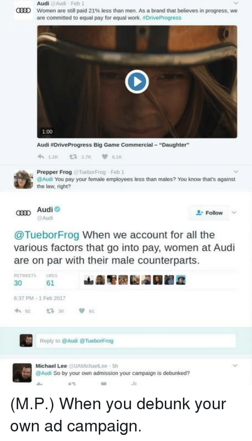 """counterpart: Audi  Women are still paid 21% less than men. As a brand that believes in progress, we  are committed to equal pay for equal work. ADriveProgress  1:00  Audi NDriveProgress Big Game Commercial Daughter""""  Prepper Frog  lebonFrog Feb 1  @Audi You pay your female employees less than males? You know that's against  the law, right?  Aud  Follow  Audi  @Tuebor Frog When we account for all the  various factors that go into at Audi  are on par with their male counterparts.  61  37 PM-1 Feb 2017  Reply to @Audi @TueborFrog  Michael Lee  UAMichaelLee Sh  Audi So by your own admission your campaign is debunked? (M.P.) When you debunk your own ad campaign."""