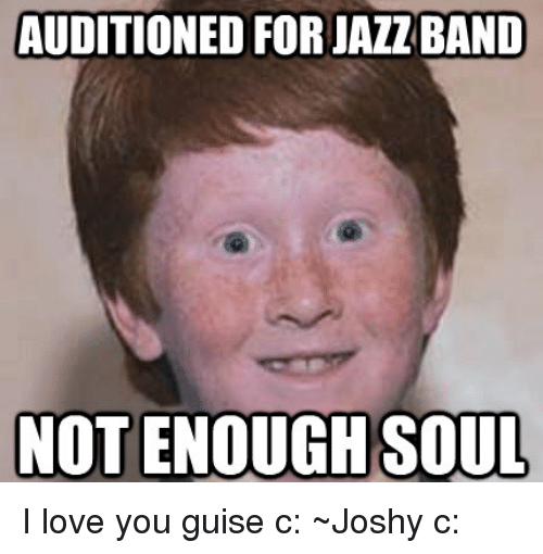 You Guise: AUDITIONED FOR JAZ BAND  NOT ENOUGH SOUL I love you guise c:  ~Joshy c: