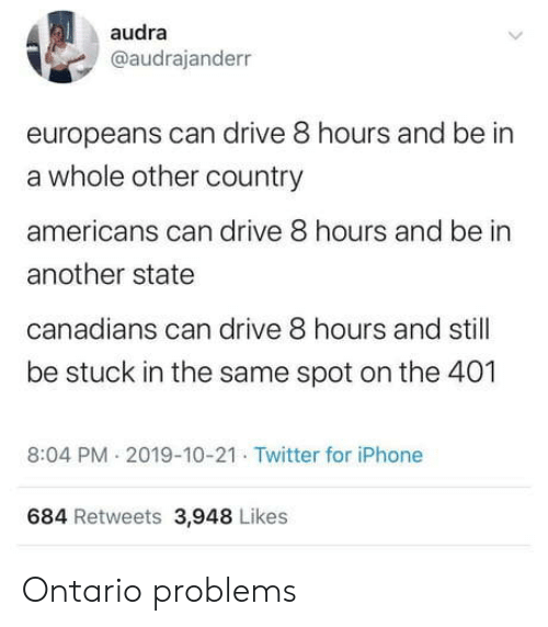 Canadians: audra  @audrajanderr  europeans can drive 8 hours and be in  a whole other country  americans can drive 8 hours and be in  another state  canadians can drive 8 hours and still  be stuck in the same spot on the 401  8:04 PM 2019-10-21 Twitter for iPhone  684 Retweets 3,948 Likes Ontario problems