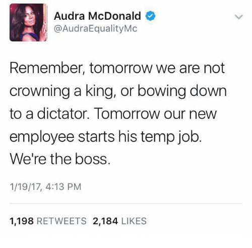Audra: Audra McDonald  @AudraEqualityMc  Remember, tomorrow we are not  crowning a king, or bowing down  to a dictator. Tomorrow our new  employee starts his temp job  We're the boss.  1/19/17, 4:13 PM  1.198  RETWEETS 2.184  LIKES