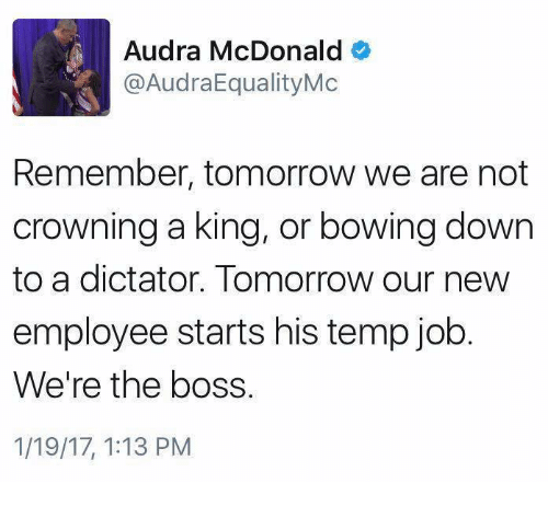 Audra: Audra McDonald  @AudraEqualityMc  Remember, tomorrow we are not  crowning a king, or bowing down  to a dictator. Tomorrow our new  employee starts his temp job  We're the boss.  1/19/17, 1:13 PM