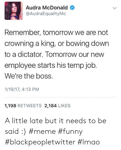 Audra: Audra McDonald  @AudraEqualityMo  Remember, tomorrow we are not  crowning a king, or bowing down  to a dictator. Tomorrow our new  employee starts his temp job  We're the boss.  1/19/17, 4:13 PM  1,198 RETWEETS 2,184 LIKES A little late but it needs to be said :) #meme #funny #blackpeopletwitter #lmao
