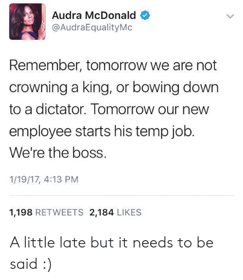 Audra: Audra McDonald  @AudraEqualityMo  Remember, tomorrow we are not  crowning a king, or bowing down  to a dictator. Tomorrow our new  employee starts his temp job  We're the boss.  1/19/17, 4:13 PM  1,198 RETWEETS 2,184 LIKES A little late but it needs to be said :)