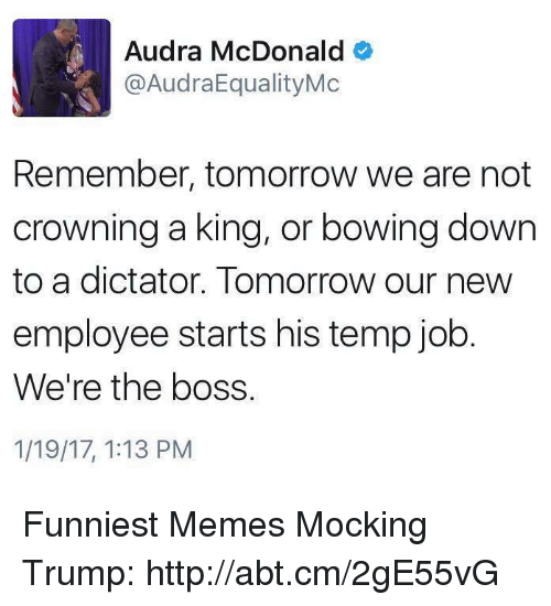 Audra: Audra McDonald  o  @AudraEqualityMc  Remember, tomorrow we are not  crowning a king, or bowing down  to a dictator. Tomorrow our new  employee starts his temp job  We're the boss.  1/19/17, 1:13 PM Funniest Memes Mocking Trump: http://abt.cm/2gE55vG