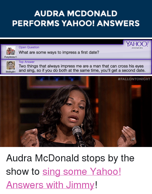 """Audra: AUDRA MCDONALD  PERFORMS YAHOO! ANSWERS   YAHOO!  Open Question  ANSWERS  What are some ways to impress a first date?  PoilyWolla11  Top Answer  Two things that always impress me are a man that can cross his eyes  and sing, so if you do both at the same time, you'll get a second date.  BibBigBi1   <p>Audra McDonald stops by the show to <a href=""""https://www.youtube.com/watch?v=wyK-zK1-RIc&amp;list=UU8-Th83bH_thdKZDJCrn88g"""" target=""""_blank"""">sing some Yahoo! Answers with Jimmy</a>!</p>"""