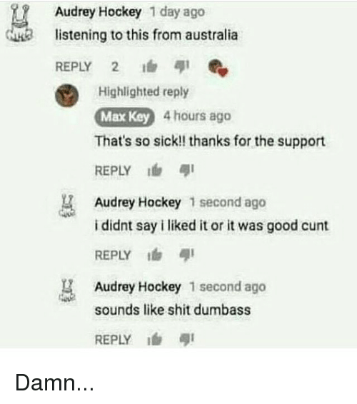 Hockey, Memes, and Shit: Audrey Hockey 1 day ago  istening to this from australia  REPLY 2  Highlighted reply  Max Key 4 hours ago  That's so sick!! thanks for the support  REPLY I  Audrey Hockey 1 second ago  i didnt say i liked it or it was good cunt  REPLY  Audrey Hockey 1 second ago  sounds like shit dumbass  REPLY ! Damn...