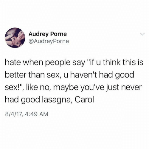 "Funny, Sex, and Good: Audrey Porne  @AudreyPorne  hate when people say ""if u think this is  better than sex, u haven't had good  sex!"", like no, maybe you've just never  had good lasagna, Carol  8/4/17, 4:49 AM"