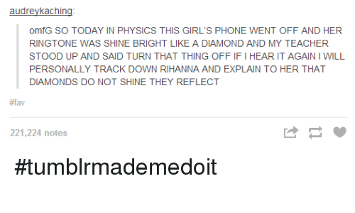 Shine Bright Like A Diamond: audreykaching  omfG SO TODAY IN PHYSICS THIS GIRL'S PHONE WENT OFF AND HER  RINGTONE WAS SHINE BRIGHT LIKE A DIAMOND AND MY TEACHER  STOOD UP AND SAID TURN THAT THING OFFIFI HEAR IT AGAINIWILL  PERSONALLY TRACK DOWN RIHANNA AND EXPLAIN TO HER THAT  DIAMONDS DO NOT SHINE THEY REFLECT  #fav  221,224 notes #tumblrmademedoit