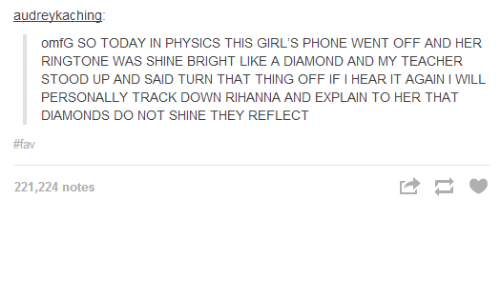 Shine Bright Like A Diamond: audreykaching  omfG SO TODAY IN PHYSICS THIS GIRL'S PHONE WENT OFF AND HER  RINGTONE WAS SHINE BRIGHT LIKE A DIAMOND AND MY TEACHER  STOOD UP AND SAID TURN THAT THING OFFIFI HEAR IT AGAINIWILL  PERSONALLY TRACK DOWN RIHANNA AND EXPLAIN TO HER THAT  DIAMONDS DO NOT SHINE THEY REFLECT  #fav  221,224 notes