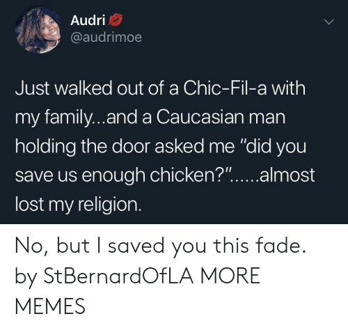 """Caucasian: Audri  @audrimoe  Just walked out of a Chic-Fil-a with  my family...and a Caucasian man  holding the door asked me """"did you  save us enough chicken?""""...almost  lost my religion. No, but I saved you this fade. by StBernardOfLA MORE MEMES"""