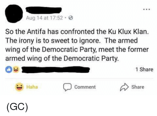 Memes, Party, and Democratic Party: Aug 14 at 17:52.  So the Antifa has confronted the Ku Klux Klan.  The irony is to sweet to ignore. The armed  wing of the Democratic Party, meet the former  armed wing of the Democratic Party  1 Share  Haha  Comment  Share (GC)