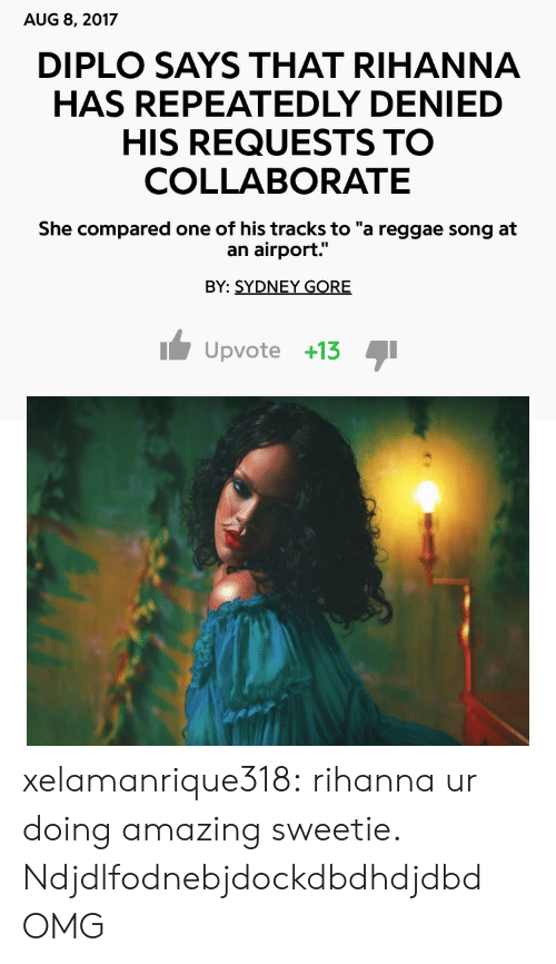 """Diplo: AUG 8, 2017  DIPLO SAYS THAT RIHANNA  HAS REPEATEDLY DENIED  HIS REQUESTS TO  COLLABORATE  She compared one of his tracks to """"a reggae song at  an airport.""""  BY: SYDNEY GORE  Upvote +13 I xelamanrique318: rihanna ur doing amazing sweetie.  Ndjdlfodnebjdockdbdhdjdbd OMG"""
