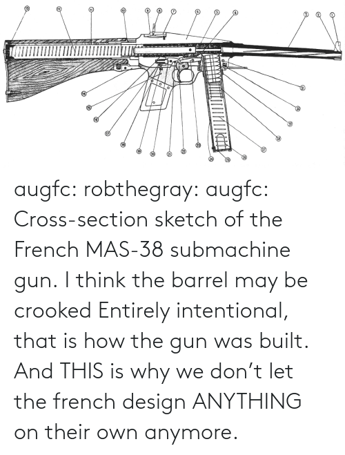 Mas: augfc: robthegray:  augfc:  Cross-section sketch of the French MAS-38 submachine gun.   I think the barrel may be crooked  Entirely intentional, that is how the gun was built.    And THIS is why we don't let the french design ANYTHING on their own anymore.