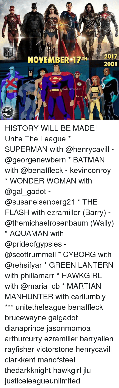 Green Lantern: AUGH  NOVEMBER 7T2017  2001  NDERV HISTORY WILL BE MADE! Unite The League * SUPERMAN with @henrycavill - @georgenewbern * BATMAN with @benaffleck - kevinconroy * WONDER WOMAN with @gal_gadot - @susaneisenberg21 * THE FLASH with ezramiller (Barry) - @themichaelrosenbaum (Wally) * AQUAMAN with @prideofgypsies - @scottrummell * CYBORG with @rehsifyar * GREEN LANTERN with phillamarr * HAWKGIRL with @maria_cb * MARTIAN MANHUNTER with carllumbly *** unitetheleague benaffleck brucewayne galgadot dianaprince jasonmomoa arthurcurry ezramiller barryallen rayfisher victorstone henrycavill clarkkent manofsteel thedarkknight hawkgirl jlu justiceleagueunlimited
