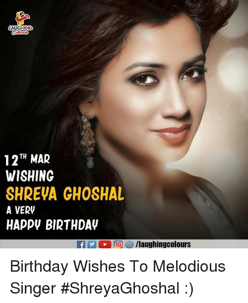 Birthday, Indianpeoplefacebook, and Mar: AUGHING  127H MAR  WISHING  SHREVA GHOSHAL  A VERV  HAPPV BIRTHDAV  f/laughingcolours Birthday Wishes To Melodious Singer #ShreyaGhoshal :)