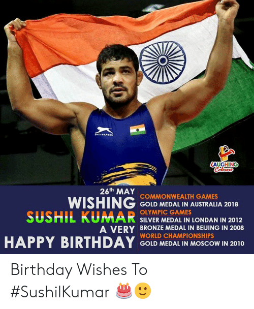 birthday wishes: AUGHING  26th MAY  WISHING COND MEDAL IN AUSTRALA 2018  SUSHIL KUMAR SILVER MEDAL IN LONDAN IN 2012  COMMONWEALTH GAMES  OLYMPIC GAMES  A VERY BRONZE MEDAL IN BEIJING IN 2008  WORLD CHAMPIONSHIPS  GOLD MEDAL IN MOSCOW IN 2010 Birthday Wishes To #SushilKumar 🎂🙂