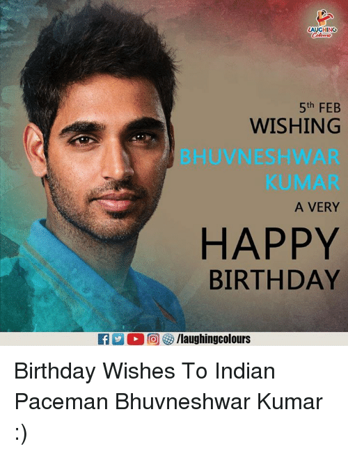 Birthday, Happy Birthday, and Happy: AUGHING  5th FEB  WISHING  BHUVNESHWAR  KUMAR  A VERY  HAPPY  BIRTHDAY  f/laughingcolours Birthday Wishes To Indian Paceman Bhuvneshwar Kumar :)