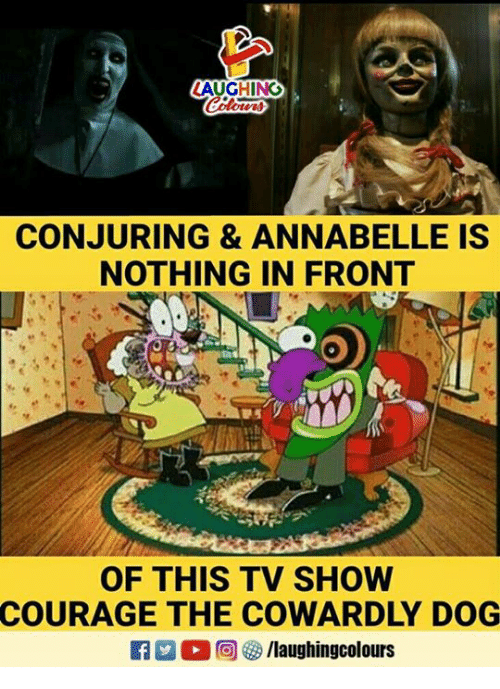 annabelle: AUGHING  CONJURING & ANNABELLE IS  NOTHING IN FRONT  OF THIS TV SHOW  COURAGE THE COWARDLY DOG