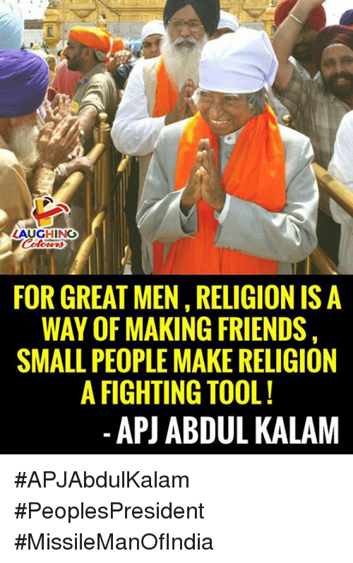 Friends, Tool, and Religion: AUGHING  FOR GREAT MEN, RELIGION IS A  WAY OF MAKING FRIENDS  SMALL PEOPLE MAKE RELIGION  A FIGHTING TOOL!  -APJ ABDUL KALAM #APJAbdulKalam #PeoplesPresident #MissileManOfIndia