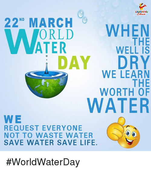 save water: AUGHING  ND  AOLD WHEN  THE  WELL IS  DAY DRY  WE LEARN  THE  WORTH OF  WATER  W E  REQUEST EVERYONE  NOT TO WASTE WATER  SAVE WATER SAVE LIFE. #WorldWaterDay
