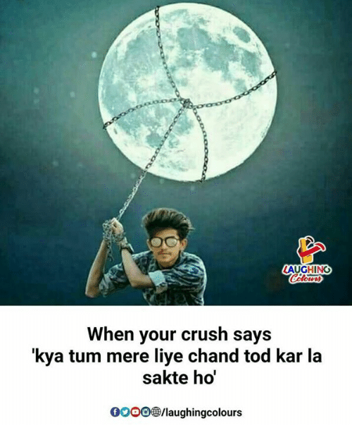 Ooo ~: AUGHING  When your crush says  'kya tum mere liye chand tod kar la  sakte ho  OOO/laughingcolours
