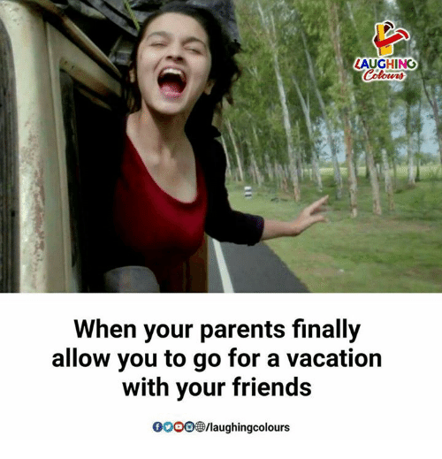 Friends, Parents, and Vacation: AUGHING  When your parents finally  allow you to go for a vacation  with your friends  0OOO/laughingcolours