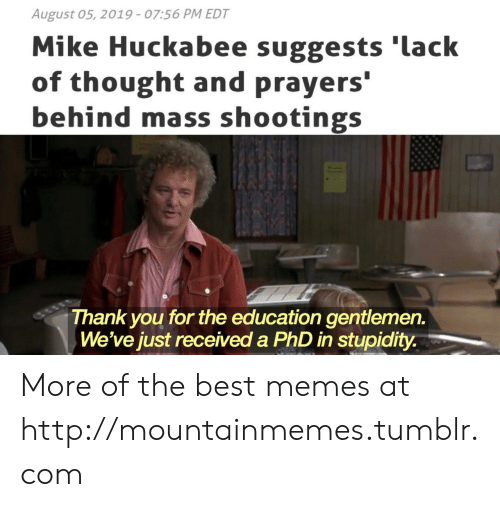 huckabee: August 05, 2019 - 07:56 PM EDT  Mike Huckabee suggests 'lack  of thought and prayers'  behind mass shootings  Thank you for the education gentlemen.  We've just received a PhD in stupidity. More of the best memes at http://mountainmemes.tumblr.com