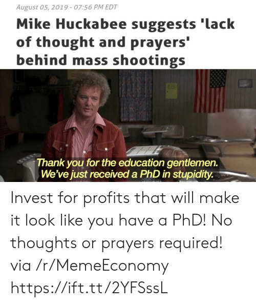 huckabee: August 05, 2019 - 07:56 PM EDT  Mike Huckabee suggests 'lack  of thought and prayers'  behind mass shootings  Thank you  We've just received a PhD in stupidity.  for the education gentlemen. Invest for profits that will make it look like you have a PhD! No thoughts or prayers required! via /r/MemeEconomy https://ift.tt/2YFSssL