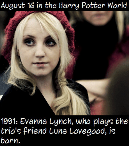 Harry Potter, Memes, and 🤖: August 16 in the Harry Potter World  1991: Evanna Lynch, who plays the  trio's friend Luna Lovegood, is  born.
