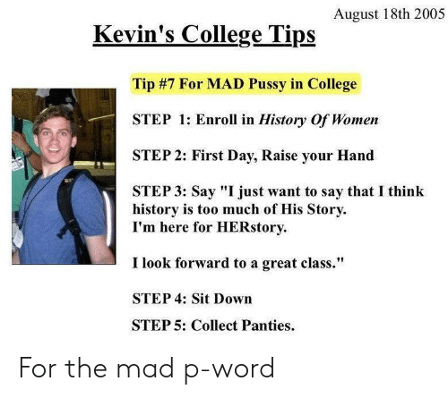 "Step 1: August 18th 2005  Kevin's College Tips  Tip #7 For MAD Pussy in College  STEP 1: Enroll in History Of Women  STEP 2: First Day, Raise your Hand  STEP 3: Say ""I just want to say that I think  history is too much of His Story  I'm here for HERstory  I look forward to a great class.""  STEP 4: Sit Down  STEP 5: Collect Panties For the mad p-word"