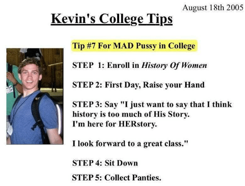 "Step 1: August 18th 2005  Kevin's College Tips  Tip #7 For MAD Pussy in College  STEP 1: Enroll in History Of Women  STEP 2: First Day, Raise your Hand  STEP 3: Say ""I just want to say that I think  history is too much of His Story  I'm here for HERstory  I look forward to a great class.""  STEP 4: Sit Down  STEP 5: Collect Panties"