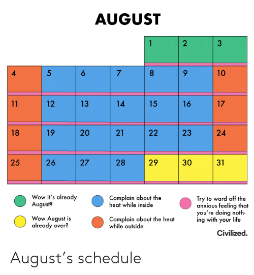 ward: AUGUST  2  6  5  7  8  10  14  16  17  11  12  13  15  19  20  21  24  18  22  26  29  25  27  28  30  31  Wow it's already  August?  Complain about the  heat while inside  Try to ward off the  anxious feeling that  you're doing noth  ing with your life  Wow August is  already over?  Complain about the heat  while outside  Civilized  23 August's schedule