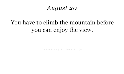 The View: August 20  You have to climb the mountain before  you can enjoy the view.