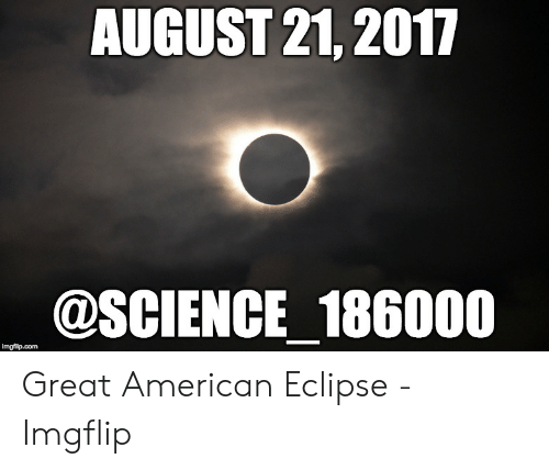 Eclipse Solar 2017: AUGUST 21, 2017  @SCIENCE 186000  imgflip.com Great American Eclipse - Imgflip
