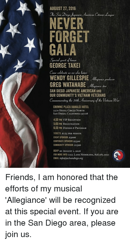San Diego: AUGUST 27, 2016  San iegodapanese. hmerican Citizens eleague  NEWER  FORGET  GALA  -Special guest o/honor  GEORGE TAKEI  ome celebrate as we also lanor  giance producer  GREG WATANABE  egiance star  SAN DIEGO JAPANESE AMERICAN AND  OUR COMMUNITY'S VIETNAMVETERANS  ommemorating the 50th Anniversary of the Vietnam War  CROWNE PLAZA HANALEI HOTEL  2270 HOTEL CIRCLE NORTH  SAN DIEGO, CALIFORNIA 92108  4:30 PM VIP RECEPTION  5:00 PM REGISTRATION  6:30 PM DINNER PROGRAM  TICKETS: 125 PER PERSON  EVENT SPONSOR: s5000  CORPORATE SPONSOR:s2500  COMMUNITY SPONSOR: s1500  RSVP BY AUGUST 1, 2016  FOR MORE INFO CALL LANE NISHIKAwA, 858.565.2021  EMAIL info@jaclsandiego org Friends, I am honored that the efforts of my musical 'Allegiance' will be recognized at this special event. If you are in the San Diego area, please join us.
