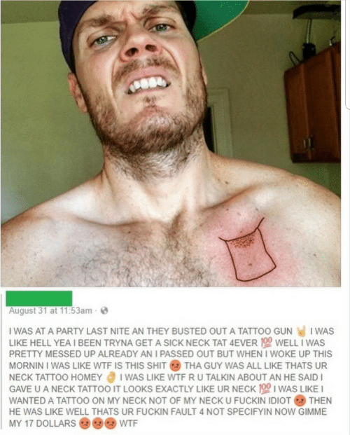 I Passed: August 31 at 11:53am-  I WAS AT A PARTY LAST NITE AN THEY BUSTED OUT A TATTOO GUN  I WAS  LIKE HELL YEA I BEEN TRYNA GET A SICK NECK TAT 4EVER 100 WELL I WAS  PRETTY MESSED UP ALREADY AN I PASSED OUT BUT WHEN I WOKE UP THIS  MORNIN I WAS LIKE WTF IS THIS SHIT THA GUY WAS ALL LIKE THATS UR  I WAS LIKE WTF R U TALKIN ABOUT AN HE SAID  GAVE U A NECK TATTOO IT LOOKS EXACTLY LIKE UR NECK 100 I WAS LIKE I  NECK TATTOO HOMEY  WANTED A TATTOO ON MY NECK NOT OF MY NECK U FUCKIN IDIOT THEN  HE WAS LIKE WELL THATS UR FUCKIN FAULT 4 NOT SPECIFYIN NOW GIMME  MY 17 DOLLARS  WTF