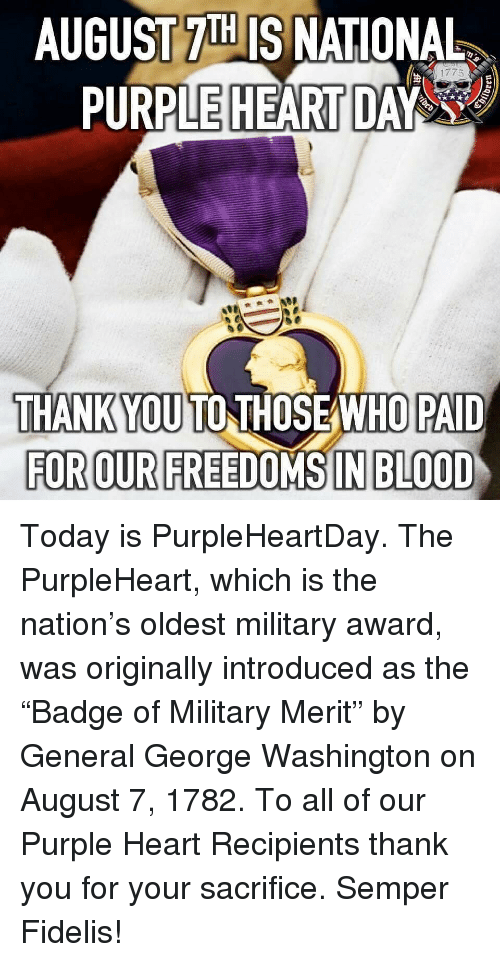 "Memes, Thank You, and George Washington: AUGUST 7IH IS NATIONAL  PURPLE HEART DAY  THANKYOU TO THOSEAWHO PAID  FOR OUR FREEDOMS IN BLOOD Today is PurpleHeartDay. The PurpleHeart, which is the nation's oldest military award, was originally introduced as the ""Badge of Military Merit"" by General George Washington on August 7, 1782. To all of our Purple Heart Recipients thank you for your sacrifice. Semper Fidelis!"