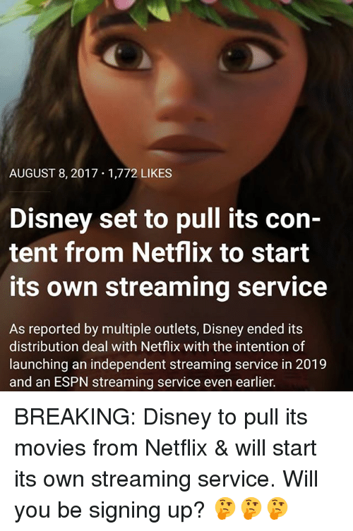 Disney, Espn, and Memes: AUGUST 8, 2017 1,772 LIKES  Disney set to pull its con-  tent from Netflix to start  its own streaming service  As reported by multiple outlets, Disney ended its  distribution deal with Netflix with the intention of  launching an independent streaming service in 2019  and an ESPN streaming service even earlier. BREAKING: Disney to pull its movies from Netflix & will start its own streaming service. Will you be signing up? 🤔🤔🤔