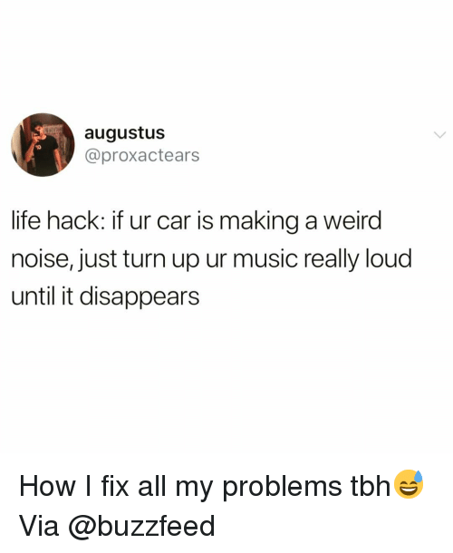 Funny, Life, and Music: augustus  @proxactears  10  life hack: if ur car is making a weird  noise, just turn up ur music really loud  until it disappears How I fix all my problems tbh😅 Via @buzzfeed